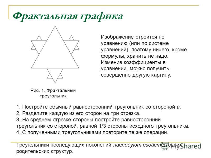 Фрактальная графика Рис. 1. Фрактальный треугольник Изображение строится по уравнению (или по системе уравнений), поэтому ничего, кроме формулы, хранить не надо. Изменив коэффициенты в уравнении, можно получить совершенно другую картину. 1. Постройте