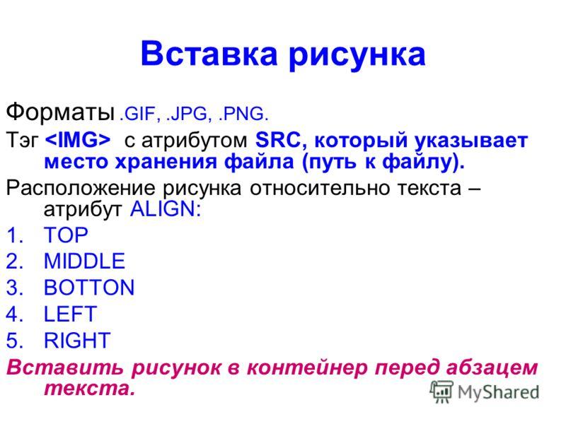 Вставка рисунка Форматы.GIF,.JPG,.PNG. Тэг с атрибутом SRC, который указывает место хранения файла (путь к файлу). Расположение рисунка относительно текста – атрибут ALIGN: 1.TOP 2.MIDDLE 3.BOTTON 4.LEFT 5.RIGHT Вставить рисунок в контейнер перед абз