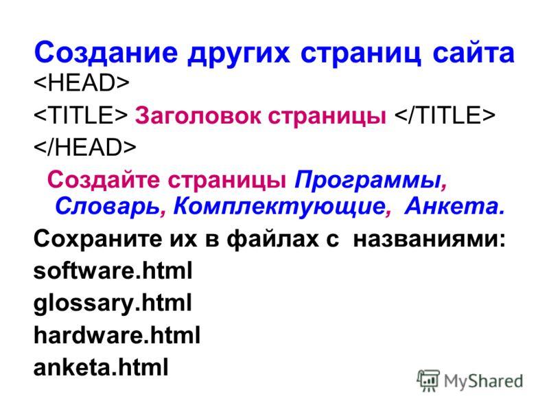Создание других страниц сайта Заголовок страницы Создайте страницы Программы, Словарь, Комплектующие, Анкета. Сохраните их в файлах с названиями: software.html glossary.html hardware.html anketa.html
