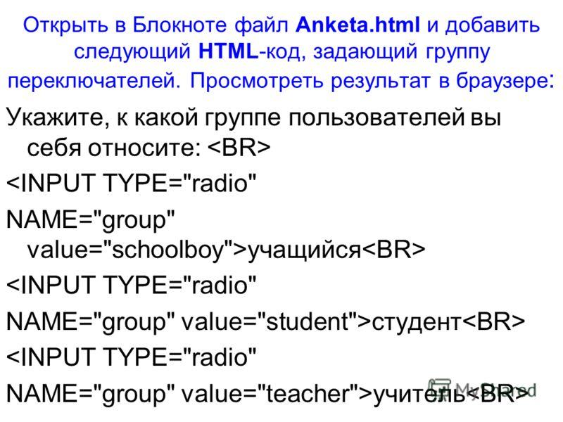 Открыть в Блокноте файл Anketa.html и добавить следующий HTML-код, задающий группу переключателей. Просмотреть результат в браузере : Укажите, к какой группе пользователей вы себя относите: учащийся студент учитель