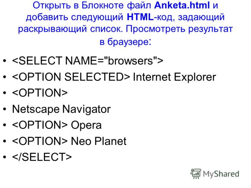 Открыть в Блокноте файл Anketa.html и добавить следующий HTML-код, задающий раскрывающий список. Просмотреть результат в браузере : Internet Explorer Netscape Navigator Opera Neo Planet