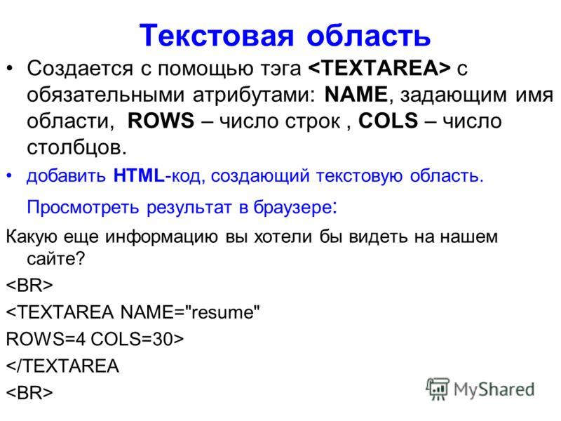 Текстовая область Создается с помощью тэга с обязательными атрибутами: NAME, задающим имя области, ROWS – число строк, COLS – число столбцов. добавить HTML-код, создающий текстовую область. Просмотреть результат в браузере : Какую еще информацию вы х