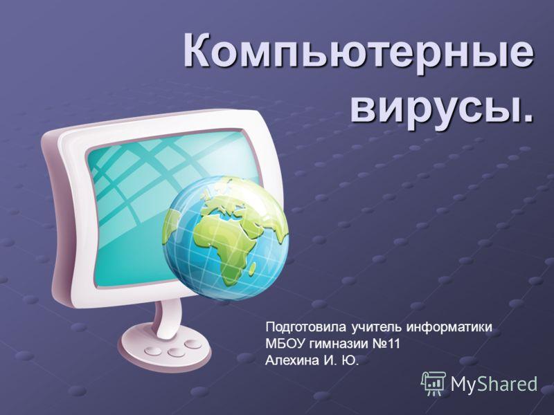 Компьютерные вирусы. Подготовила учитель информатики МБОУ гимназии 11 Алехина И. Ю.