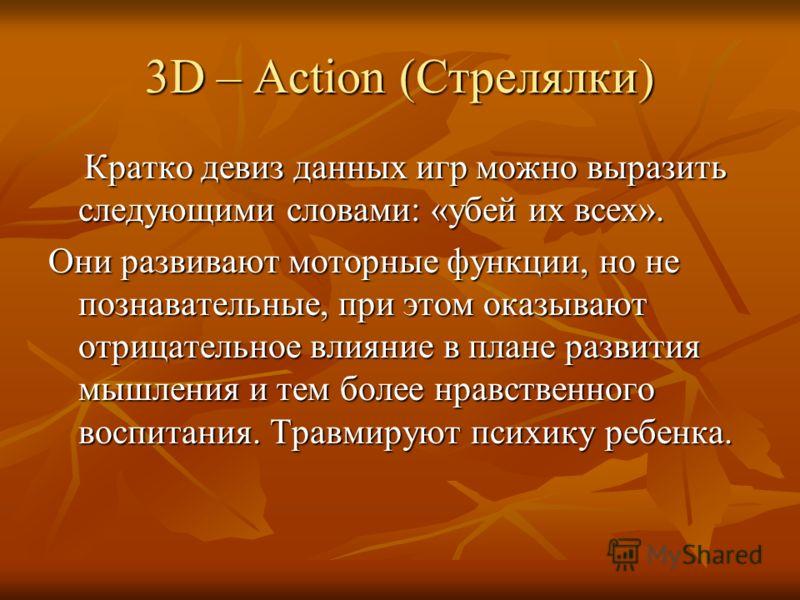 3D – Action (Стрелялки) Кратко девиз данных игр можно выразить следующими словами: «убей их всех». Кратко девиз данных игр можно выразить следующими словами: «убей их всех». Они развивают моторные функции, но не познавательные, при этом оказывают отр