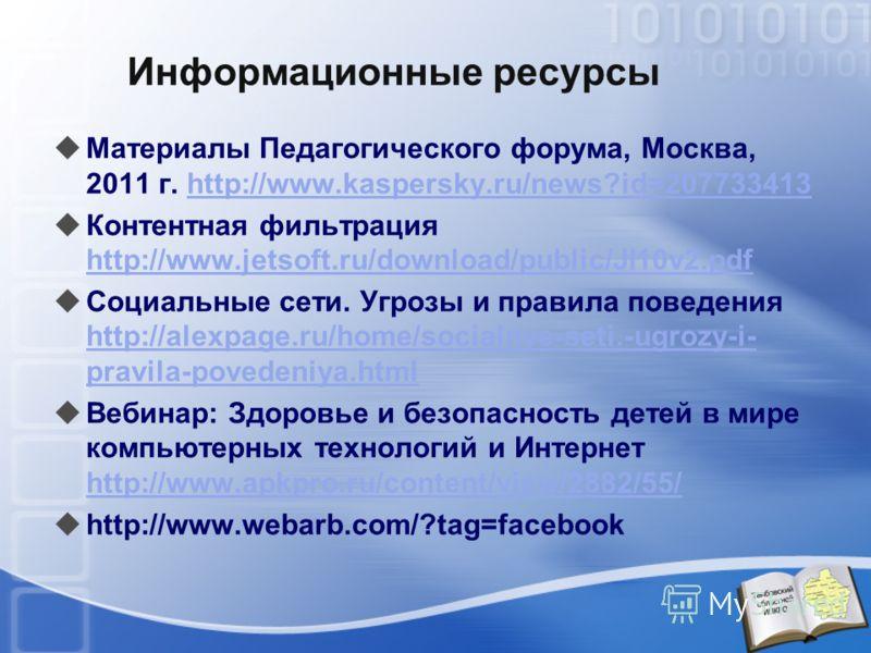 Информационные ресурсы Материалы Педагогического форума, Москва, 2011 г. http://www.kaspersky.ru/news?id=207733413http://www.kaspersky.ru/news?id=207733413 Контентная фильтрация http://www.jetsoft.ru/download/public/JI10v2.pdf http://www.jetsoft.ru/d