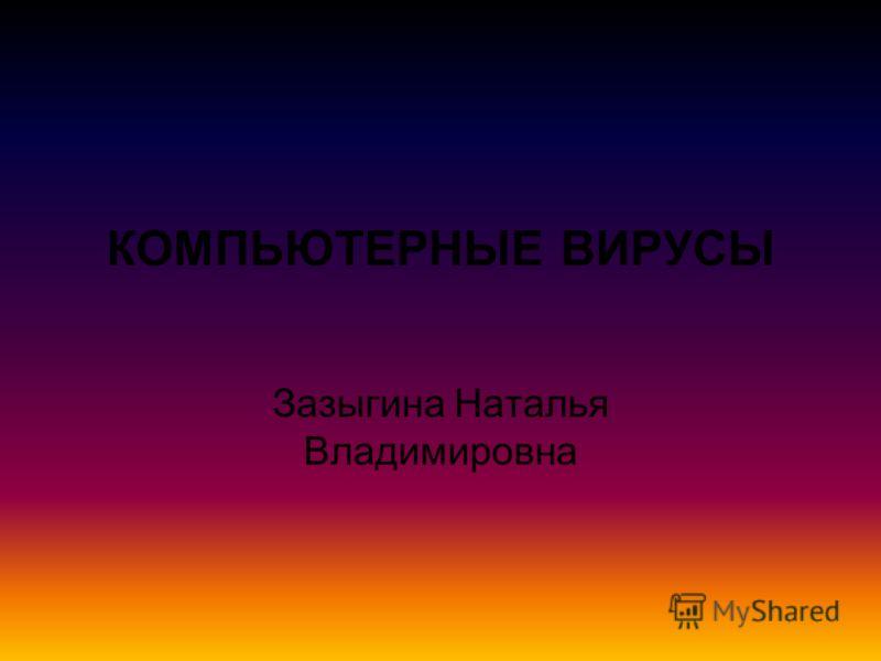 КОМПЬЮТЕРНЫЕ ВИРУСЫ Зазыгина Наталья Владимировна