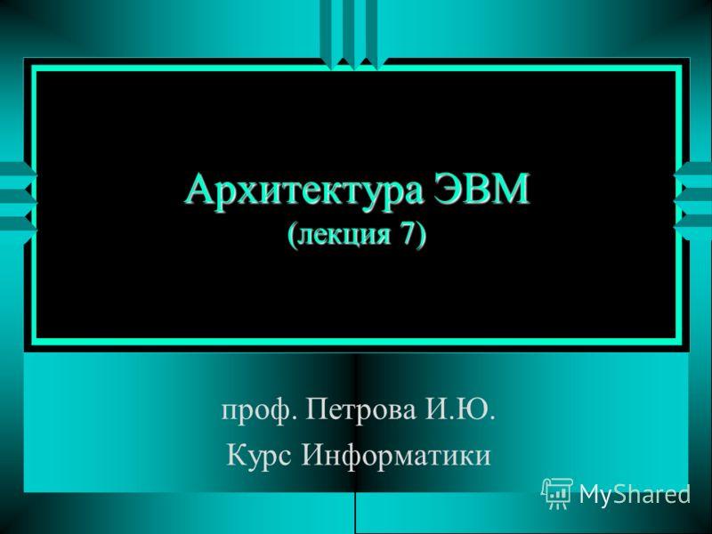 Архитектура ЭВМ (лекция 7) проф. Петрова И.Ю. Курс Информатики