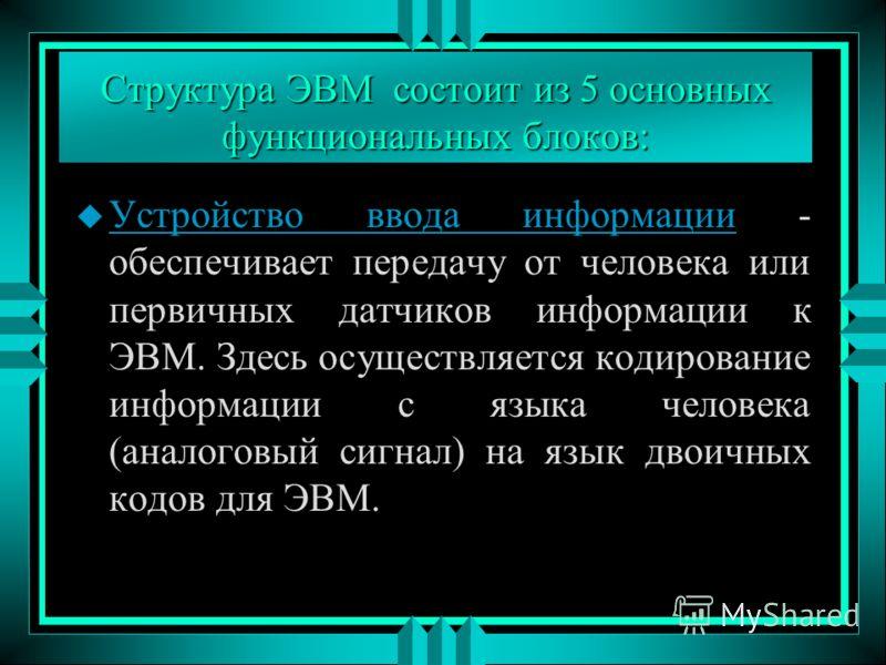 Структура ЭВМ состоит из 5 основных функциональных блоков: u Устройство ввода информации - обеспечивает передачу от человека или первичных датчиков информации к ЭВМ. Здесь осуществляется кодирование информации с языка человека (аналоговый сигнал) на