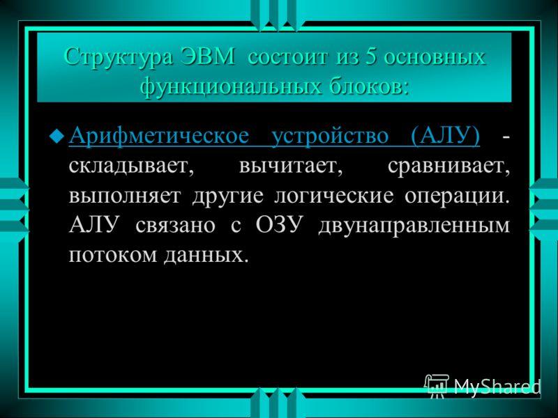 Структура ЭВМ состоит из 5 основных функциональных блоков: u Арифметическое устройство (АЛУ) - складывает, вычитает, сравнивает, выполняет другие логические операции. АЛУ связано с ОЗУ двунаправленным потоком данных.