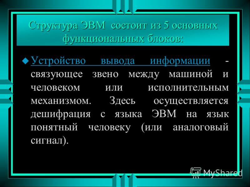 Структура ЭВМ состоит из 5 основных функциональных блоков: u Устройство вывода информации - связующее звено между машиной и человеком или исполнительным механизмом. Здесь осуществляется дешифрация с языка ЭВМ на язык понятный человеку (или аналоговый