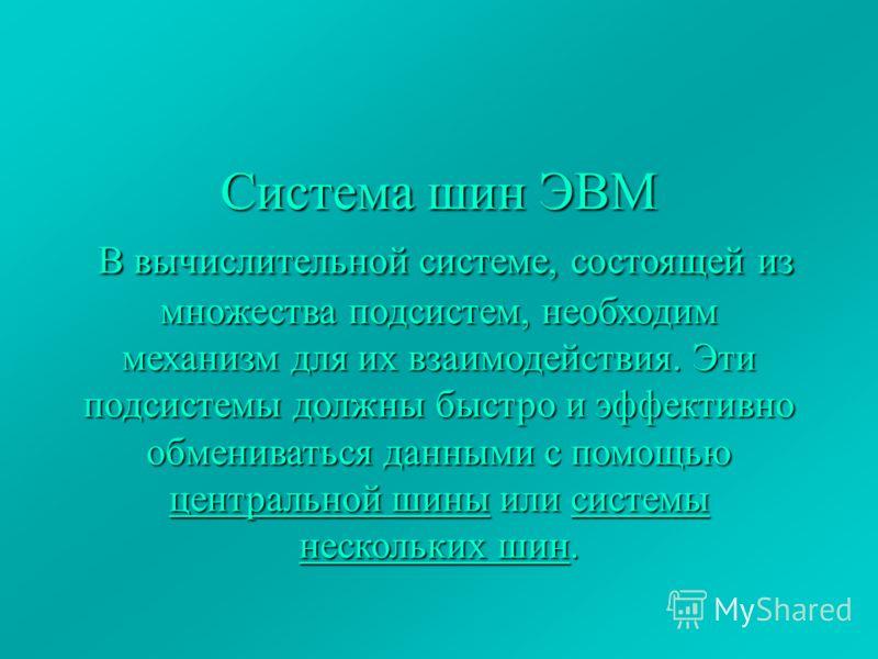 Система шин ЭВМ В вычислительной системе, состоящей из множества подсистем, необходим механизм для их взаимодействия. Эти подсистемы должны быстро и эффективно обмениваться данными с помощью центральной шины или системы нескольких шин.