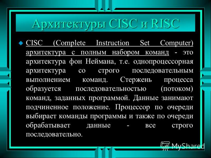 Архитектуры CISC и RISC u CISC (Complete Instruction Set Computer) архитектура с полным набором команд - это архитектура фон Неймана, т.е. однопроцессорная архитектура со строго последовательным выполнением команд. Стержень процесса образуется послед