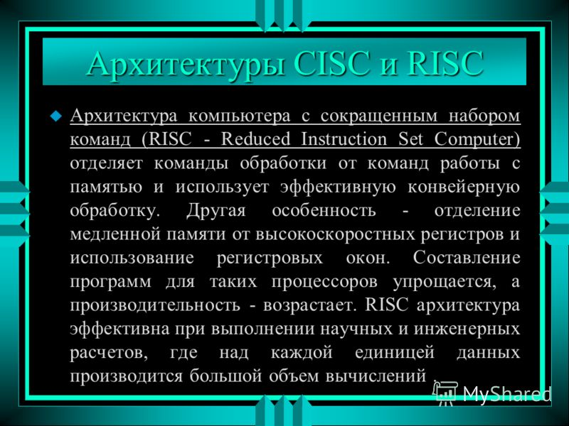 Архитектуры CISC и RISC u Архитектура компьютера с сокращенным набором команд (RISC - Reduced Instruction Set Computer) отделяет команды обработки от команд работы с памятью и использует эффективную конвейерную обработку. Другая особенность - отделен