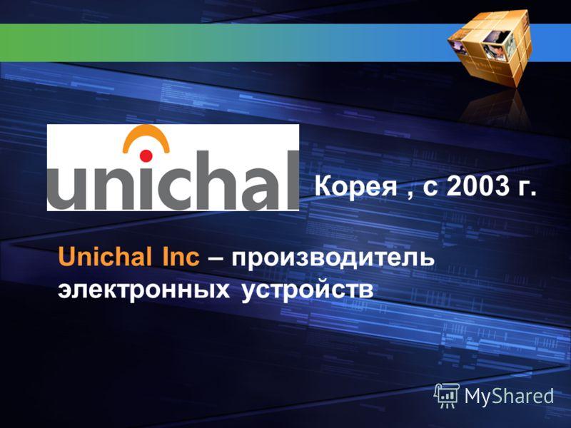 Корея, с 2003 г. Unichal Inc – производитель электронных устройств