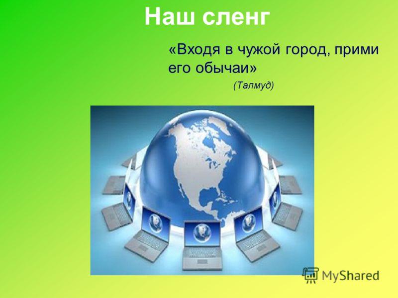 Наш сленг «Входя в чужой город, прими его обычаи» (Талмуд)