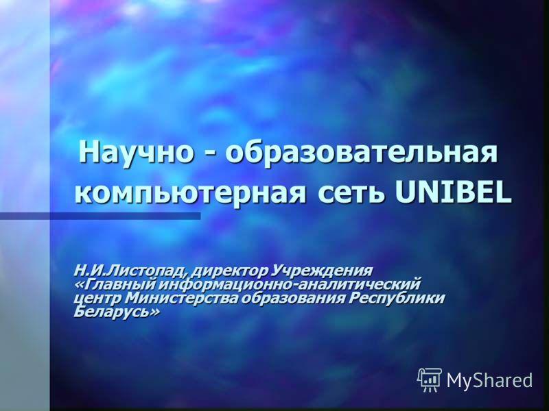 Научно - образовательная компьютерная сеть UNIBEL Н.И.Листопад, директор Учреждения «Главный информационно-аналитический центр Министерства образования Республики Беларусь»