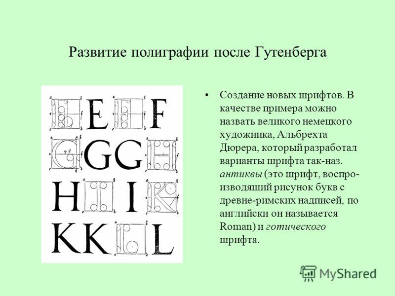 Развитие полиграфии после Гутенберга Создание новых шрифтов. В качестве примера можно назвать великого немецкого художника, Альбрехта Дюрера, который разработал варианты шрифта так-наз. антиквы (это шрифт, воспро- изводящий рисунок букв с древне-римс