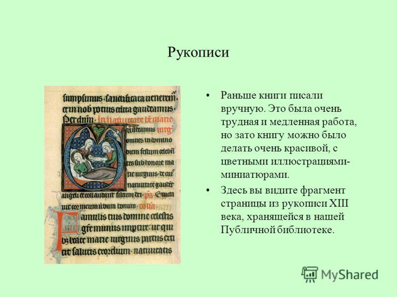 Рукописи Раньше книги писали вручную. Это была очень трудная и медленная работа, но зато книгу можно было делать очень красивой, с цветными иллюстрациями- миниатюрами. Здесь вы видите фрагмент страницы из рукописи XIII века, хранящейся в нашей Публич