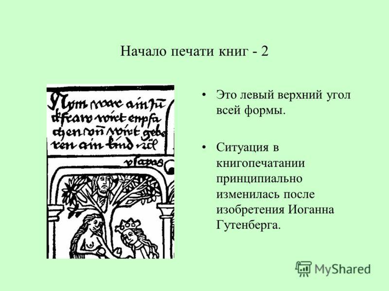 Начало печати книг - 2 Это левый верхний угол всей формы. Ситуация в книгопечатании принципиально изменилась после изобретения Иоганна Гутенберга.