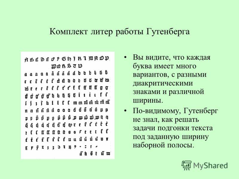 Комплект литер работы Гутенберга Вы видите, что каждая буква имеет много вариантов, с разными диакритическими знаками и различной ширины. По-видимому, Гутенберг не знал, как решать задачи подгонки текста под заданную ширину наборной полосы.