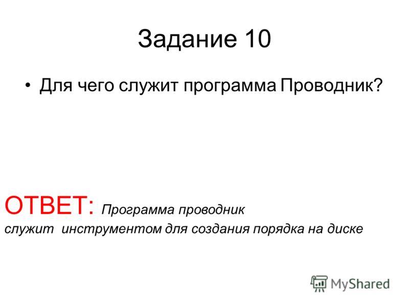 Задание 10 Для чего служит программа Проводник? ОТВЕТ: Программа проводник служит инструментом для создания порядка на диске