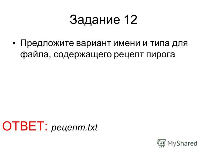 Задание 12 Предложите вариант имени и типа для файла, содержащего рецепт пирога ОТВЕТ: рецепт.txt