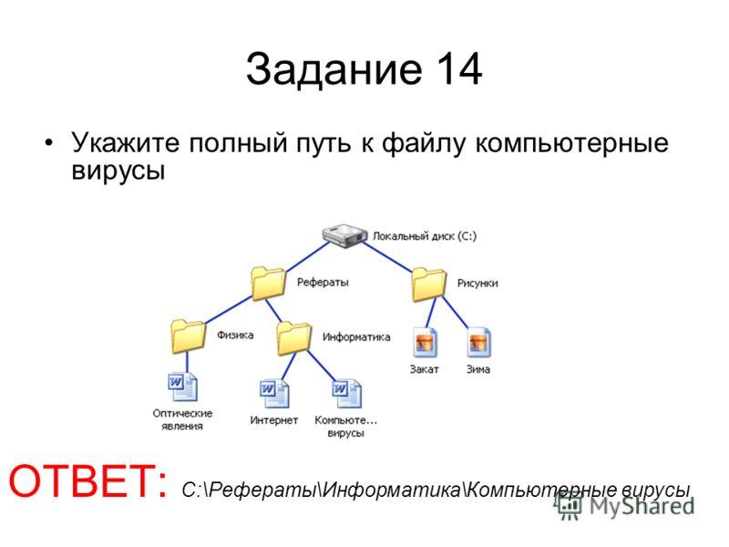 Задание 14 Укажите полный путь к файлу компьютерные вирусы ОТВЕТ: С:\Рефераты\Информатика\Компьютерные вирусы