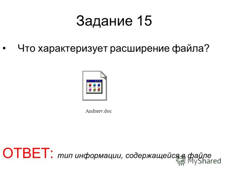 Задание 15 Что характеризует расширение файла? ОТВЕТ: тип информации, содержащейся в файле Andreev.doc