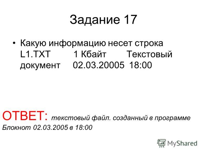 Задание 17 Какую информацию несет строка L1.TXT 1 Кбайт Текстовый документ 02.03.20005 18:00 ОТВЕТ: текстовый файл. созданный в программе Блокнот 02.03.2005 в 18:00