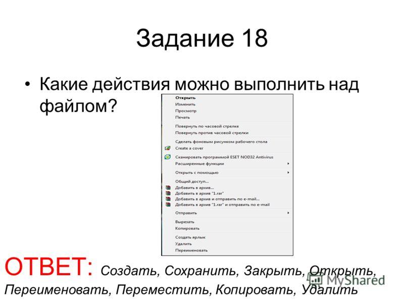 Задание 18 Какие действия можно выполнить над файлом? ОТВЕТ: Создать, Сохранить, Закрыть, Открыть, Переименовать, Переместить, Копировать, Удалить