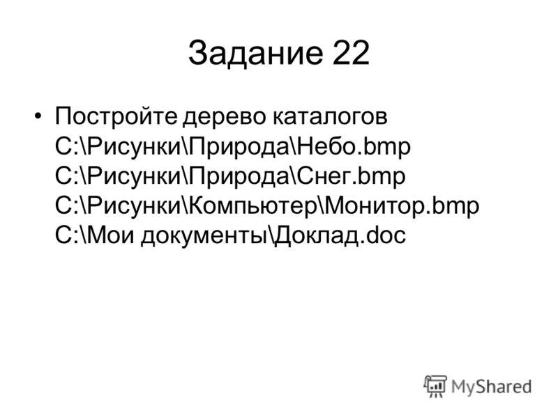 Задание 22 Постройте дерево каталогов C:\Рисунки\Природа\Небо.bmp C:\Рисунки\Природа\Снег.bmp C:\Рисунки\Компьютер\Монитор.bmp C:\Мои документы\Доклад.doc