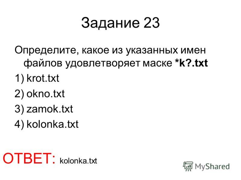 Задание 23 Определите, какое из указанных имен файлов удовлетворяет маске *k?.txt 1)krot.txt 2)okno.txt 3)zamok.txt 4)kolonka.txt ОТВЕТ: kolonka.txt