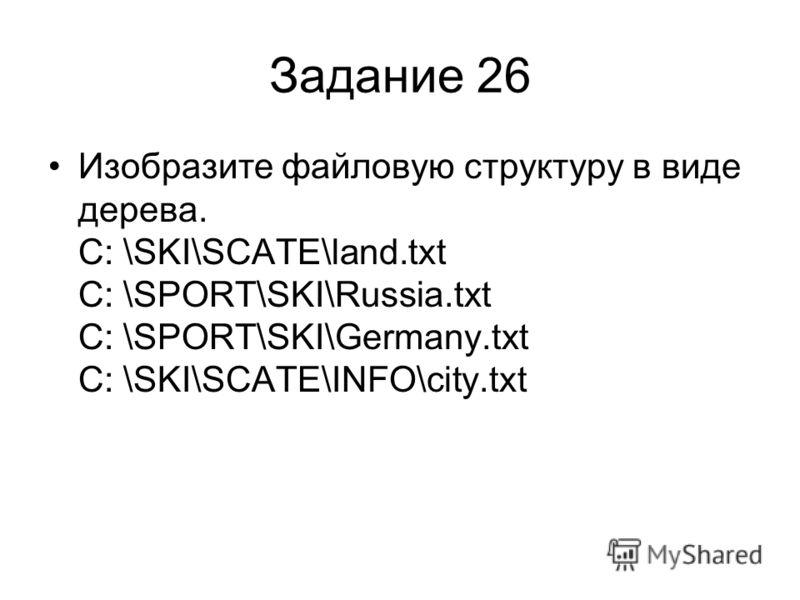 Задание 26 Изобразите файловую структуру в виде дерева. С: \SKI\SCATE\land.txt С: \SPORT\SKI\Russia.txt С: \SPORT\SKI\Germany.txt С: \SKI\SCATE\INFO\city.txt