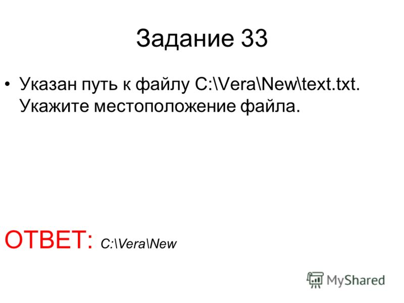 Задание 33 Указан путь к файлу C:\Vera\New\text.txt. Укажите местоположение файла. ОТВЕТ: C:\Vera\New