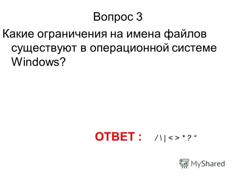 Вопрос 3 Какие ограничения на имена файлов существуют в операционной системе Windows? ОТВЕТ : / \ | * ?