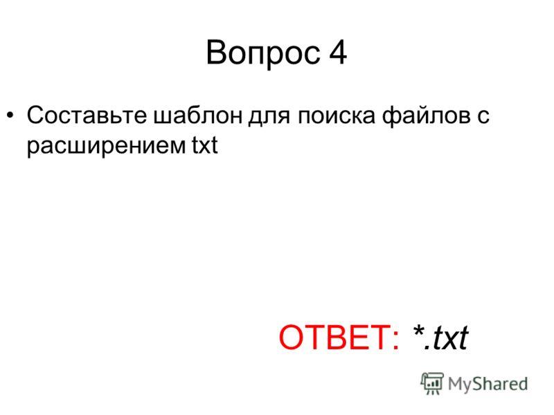 Вопрос 4 Составьте шаблон для поиска файлов с расширением txt ОТВЕТ: *.txt