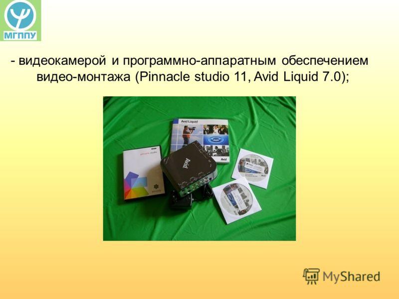 - видеокамерой и программно-аппаратным обеспечением видео-монтажа (Pinnacle studio 11, Avid Liquid 7.0);