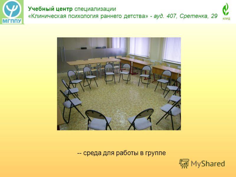 Учебный центр специализации «Клиническая психология раннего детства» - ауд. 407, Сретенка, 29 КПРД -- среда для работы в группе