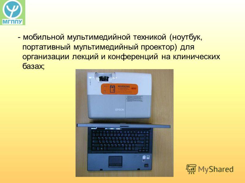 - мобильной мультимедийной техникой (ноутбук, портативный мультимедийный проектор) для организации лекций и конференций на клинических базах;