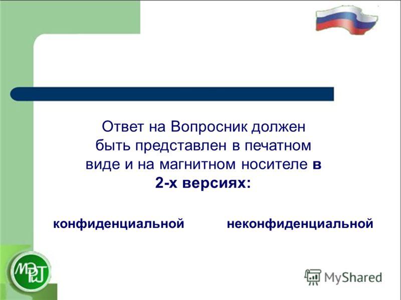 Ответ на Вопросник должен быть представлен в печатном виде и на магнитном носителе в 2-х версиях: конфиденциальнойнеконфиденциальной
