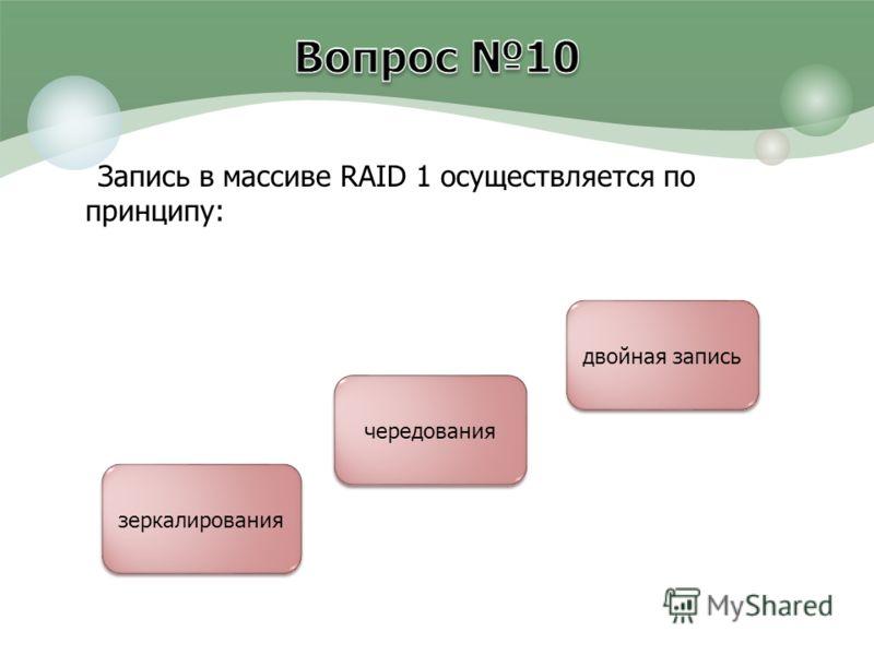 Запись в массиве RAID 1 осуществляется по принципу: зеркалирования чередования двойная запись
