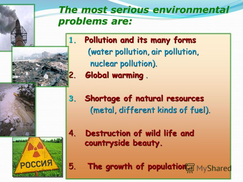 The most serious environmental problems are: 1. Pollution and its many forms (water pollution, air pollution, (water pollution, air pollution, nuclear pollution). nuclear pollution). 2. Global warming. 3. Shortage of natural resources (metal, differe