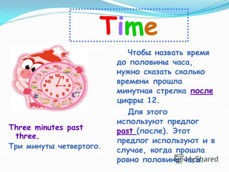 TimeTime Three minutes past three. Три минуты четвертого. Чтобы назвать время до половины часа, нужно сказать сколько времени прошла минутная стрелка после цифры 12. Для этого используют предлог past (после). Этот предлог используют и в случае, когда