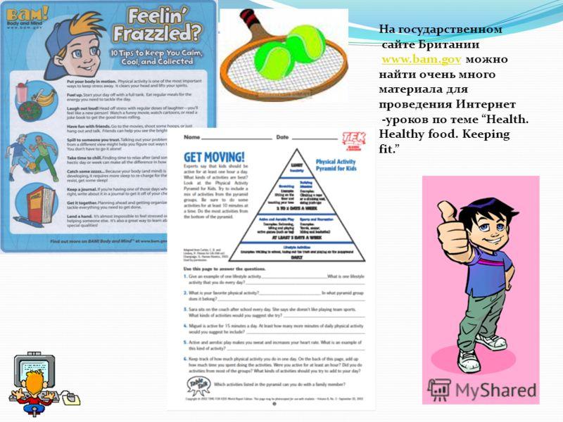 На государственном сайте Британии www.bam.gov можноwww.bam.gov найти очень много материала для проведения Интернет -уроков по теме Health. Healthy food. Keeping fit.