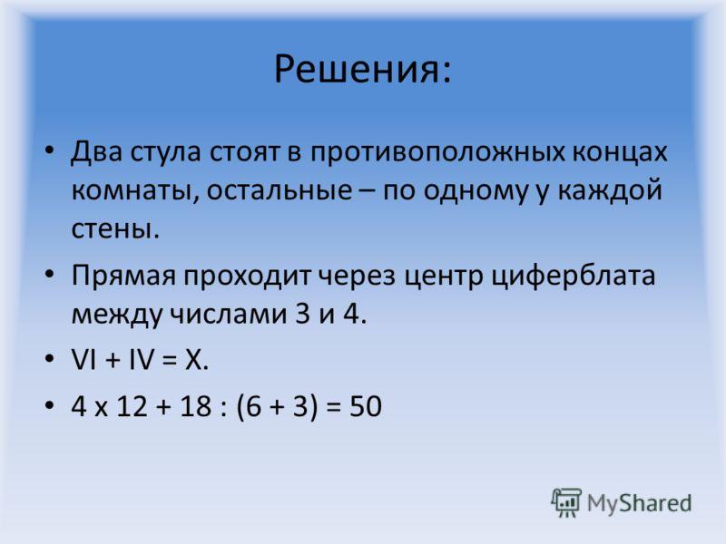 Решения: Два стула стоят в противоположных концах комнаты, остальные – по одному у каждой стены. Прямая проходит через центр циферблата между числами 3 и 4. VI + IV = X. 4 х 12 + 18 : (6 + 3) = 50