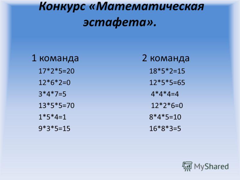 Конкурс «Математическая эстафета». 1 команда 2 команда 17*2*5=20 18*5*2=15 12*6*2=0 12*5*5=65 3*4*7=5 4*4*4=4 13*5*5=70 12*2*6=0 1*5*4=1 8*4*5=10 9*3*5=15 16*8*3=5