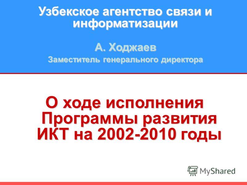 Узбекское агентство связи и информатизации A. Ходжаев Заместитель генерального директора О ходе исполнения Программы развития ИКТ на 2002-2010 годы