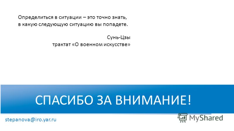 СПАСИБО ЗА ВНИМАНИЕ! WWW.RTC-EDU.RU stepanova@iro.yar.ru Определиться в ситуации – это точно знать, в какую следующую ситуацию вы попадете. Сунь-Цзы трактат «О военном искусстве»