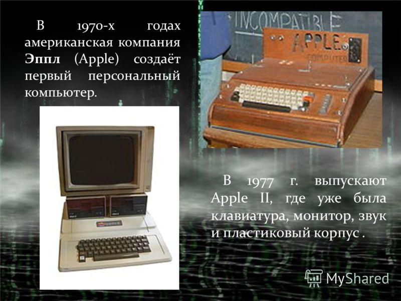 В 1970-х годах американская компания Эппл (Apple) создаёт первый персональный компьютер. В 1977 г. выпускают Apple II, где уже была клавиатура, монитор, звук и пластиковый корпус.