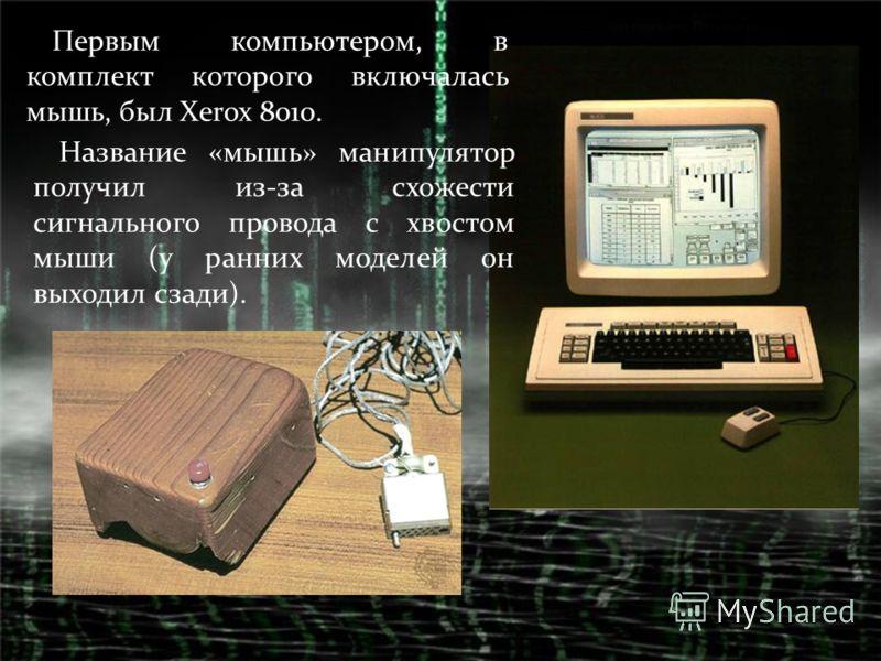 Первым компьютером, в комплект которого включалась мышь, был Xerox 8010. Название «мышь» манипулятор получил из-за схожести сигнального провода с хвостом мыши (у ранних моделей он выходил сзади).